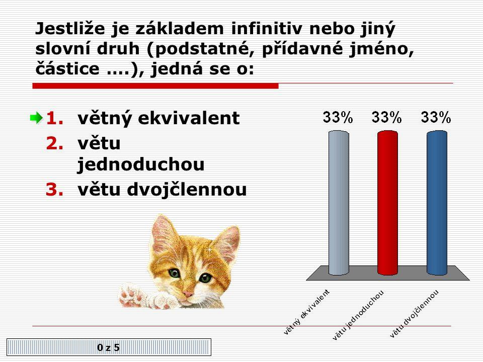 Jestliže je základem infinitiv nebo jiný slovní druh (podstatné, přídavné jméno, částice ….), jedná se o: 0 z 5 1.větný ekvivalent 2.větu jednoduchou