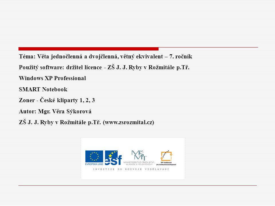 Téma: Věta jednočlenná a dvojčlenná, větný ekvivalent – 7. ročník Použitý software: držitel licence - ZŠ J. J. Ryby v Rožmitále p.Tř. Windows XP Profe