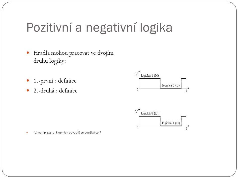 Pozitivní a negativní logika Hradla mohou pracovat ve dvojím druhu logiky: 1.-první : definice 2.-druhá : definice (U multiplexeru, klopných obvodů) s