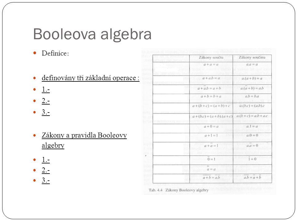 Booleova algebra Definice: definovány tři základní operace : 1.- 2.- 3.- Zákony a pravidla Booleovy algebry 1.- 2.- 3.-