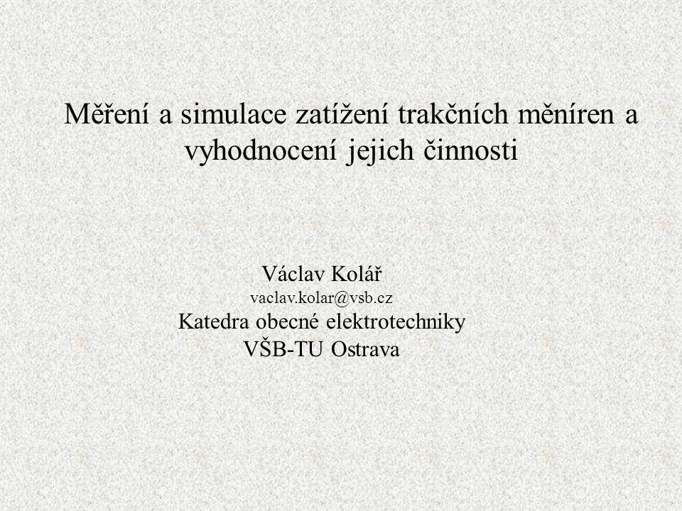 Měření a simulace zatížení trakčních měníren a vyhodnocení jejich činnosti Václav Kolář vaclav.kolar@vsb.cz Katedra obecné elektrotechniky VŠB-TU Ostrava
