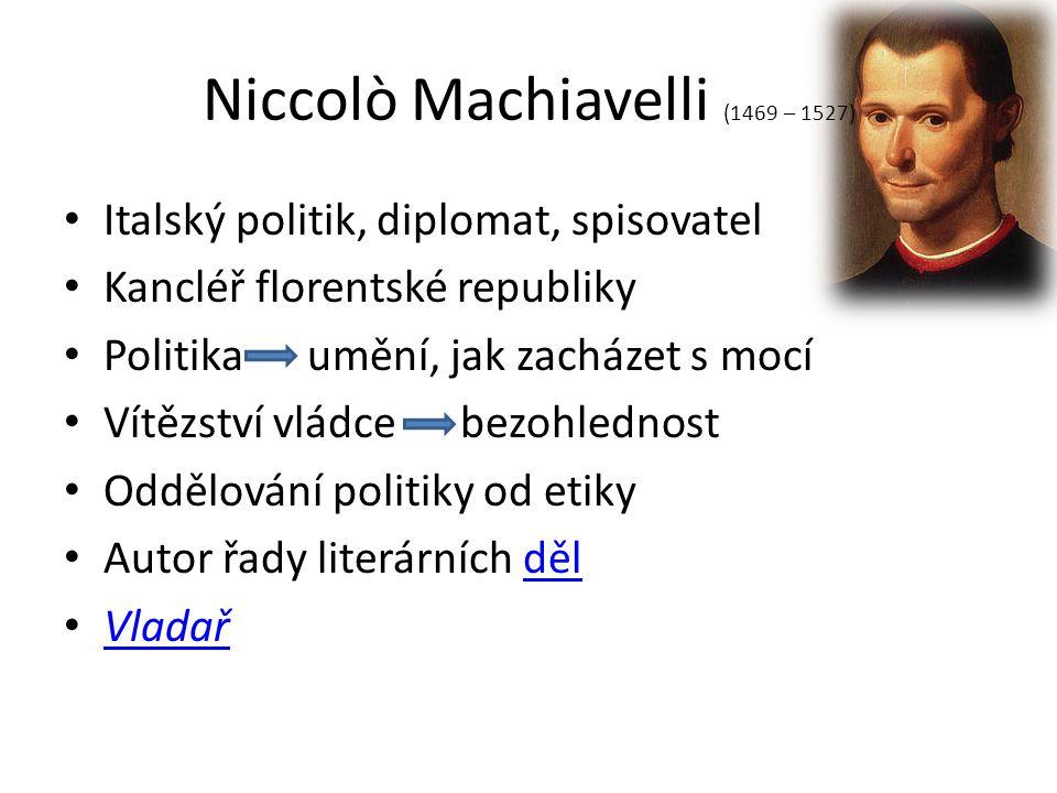 Niccolò Machiavelli (1469 – 1527) Italský politik, diplomat, spisovatel Kancléř florentské republiky Politika umění, jak zacházet s mocí Vítězství vládce bezohlednost Oddělování politiky od etiky Autor řady literárních dělděl Vladař