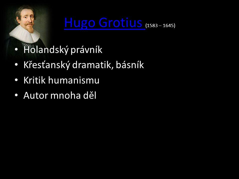 Hugo Grotius Hugo Grotius (1583 – 1645) Holandský právník Křesťanský dramatik, básník Kritik humanismu Autor mnoha děl