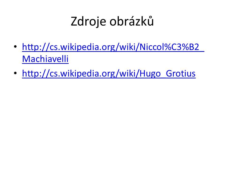 Zdroje obrázků http://cs.wikipedia.org/wiki/Niccol%C3%B2_ Machiavelli http://cs.wikipedia.org/wiki/Niccol%C3%B2_ Machiavelli http://cs.wikipedia.org/wiki/Hugo_Grotius