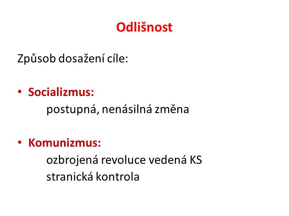 Odlišnost Způsob dosažení cíle: Socializmus: postupná, nenásilná změna Komunizmus: ozbrojená revoluce vedená KS stranická kontrola