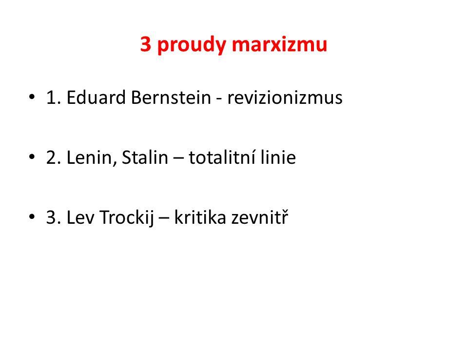 3 proudy marxizmu 1. Eduard Bernstein - revizionizmus 2. Lenin, Stalin – totalitní linie 3. Lev Trockij – kritika zevnitř