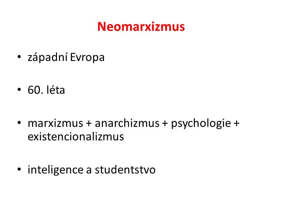 Neomarxizmus západní Evropa 60. léta marxizmus + anarchizmus + psychologie + existencionalizmus inteligence a studentstvo