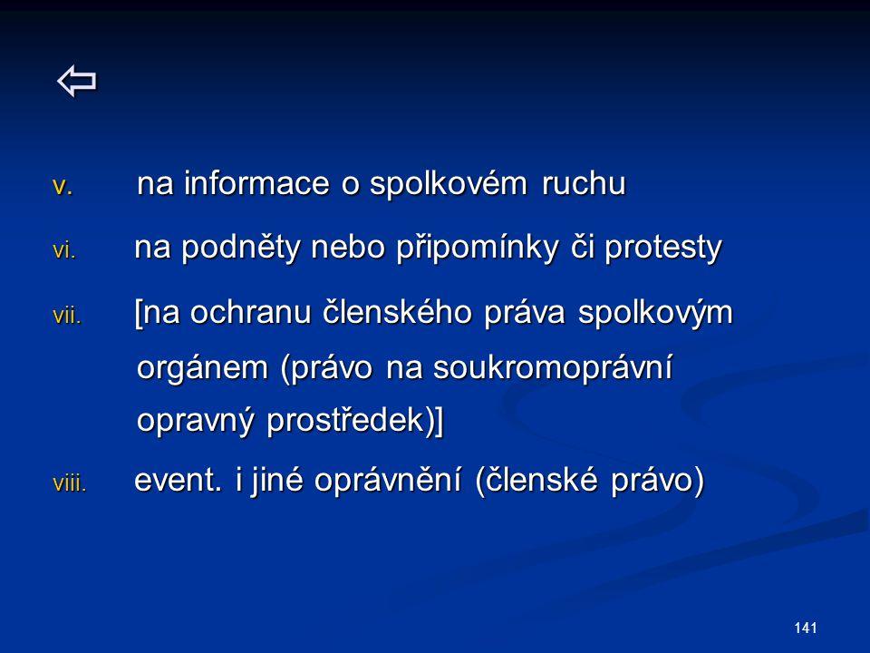 141  v. na informace o spolkovém ruchu vi. na podněty nebo připomínky či protesty vii. [na ochranu členského práva spolkovým orgánem (právo na soukro