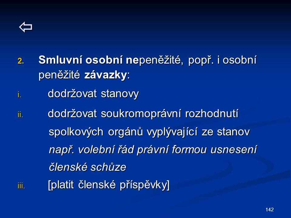 142  2. Smluvní osobní nepeněžité, popř. i osobní peněžité závazky: i. dodržovat stanovy ii. dodržovat soukromoprávní rozhodnutí spolkových orgánů vy