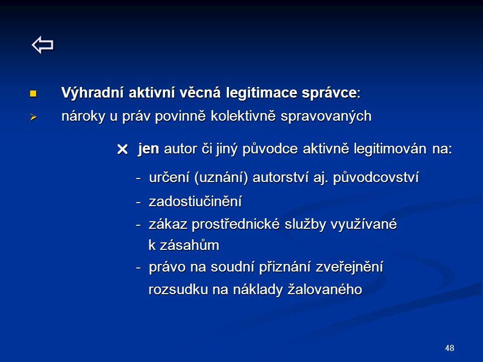 48  Výhradní aktivní věcná legitimace správce: Výhradní aktivní věcná legitimace správce:  nároky u práv povinně kolektivně spravovaných  jen autor