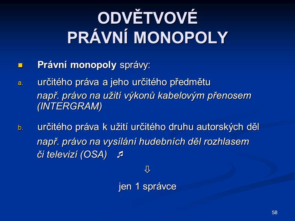 58 ODVĚTVOVÉ PRÁVNÍ MONOPOLY Právní monopoly správy: Právní monopoly správy: a. určitého práva a jeho určitého předmětu např. právo na užití výkonů ka