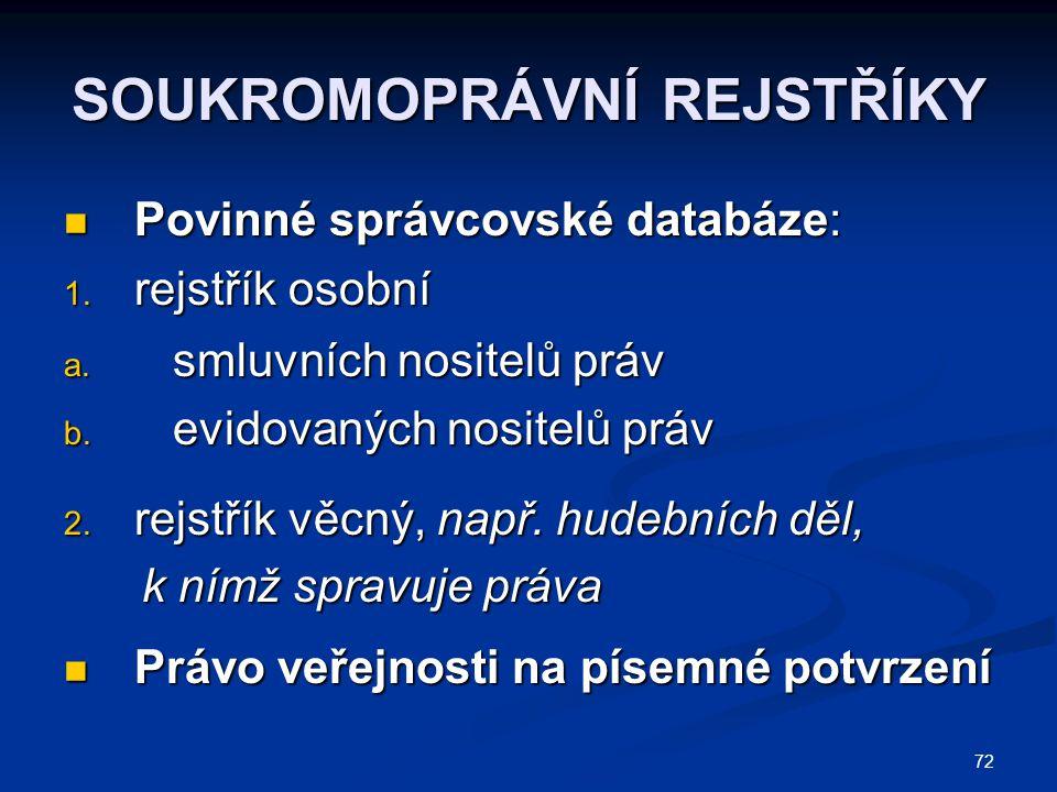 72 SOUKROMOPRÁVNÍ REJSTŘÍKY Povinné správcovské databáze: Povinné správcovské databáze: 1. rejstřík osobní a. smluvních nositelů práv b. evidovaných n