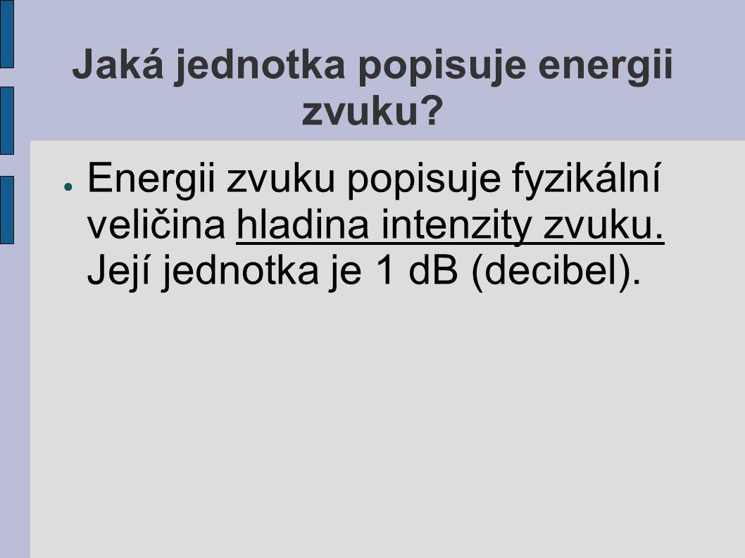Jaká jednotka popisuje energii zvuku? ● Energii zvuku popisuje fyzikální veličina hladina intenzity zvuku. Její jednotka je 1 dB (decibel).