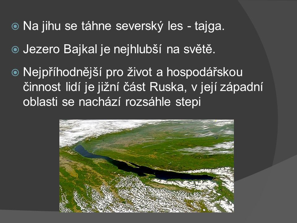  Na jihu se táhne severský les - tajga.  Jezero Bajkal je nejhlubší na světě.  Nejpříhodnější pro život a hospodářskou činnost lidí je jižní část R