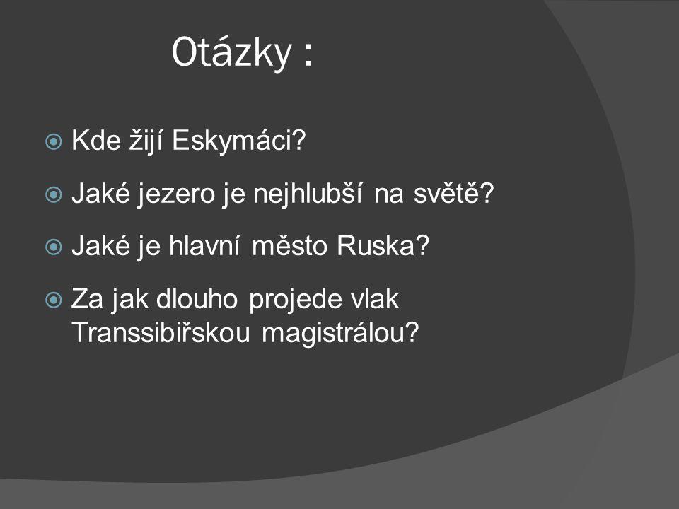 Otázky :  Kde žijí Eskymáci?  Jaké jezero je nejhlubší na světě?  Jaké je hlavní město Ruska?  Za jak dlouho projede vlak Transsibiřskou magistrál