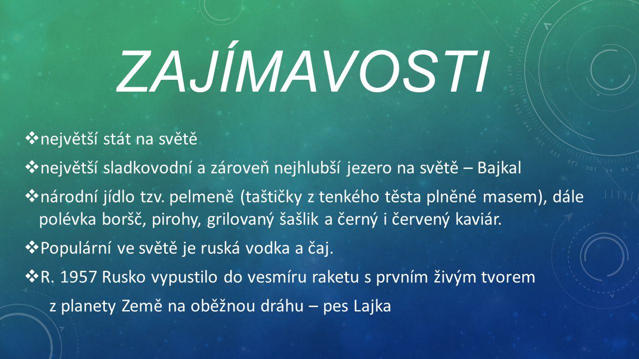 ZAJÍMAVOSTI  největší stát na světě  největší sladkovodní a zároveň nejhlubší jezero na světě – Bajkal  národní jídlo tzv. pelmeně (taštičky z tenk
