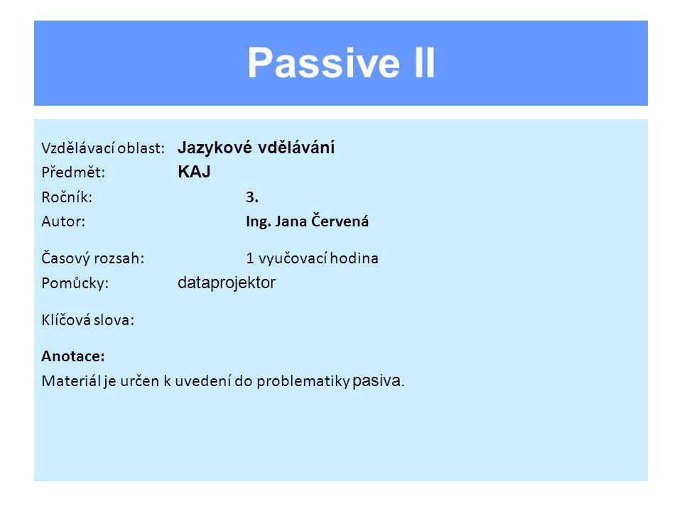 Passive II Vzdělávací oblast: Jazykové vdělávání Předmět: KAJ Ročník:3. Autor:Ing. Jana Červená Časový rozsah:1 vyučovací hodina Pomůcky: dataprojekto