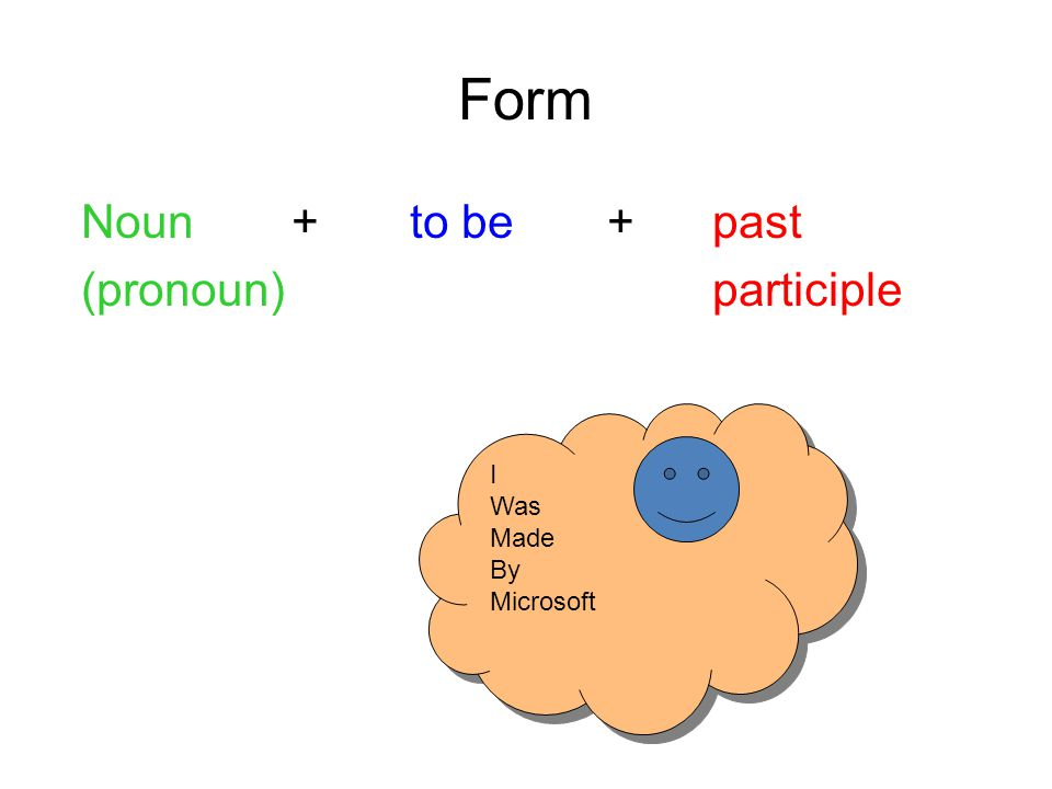Form Noun+ to be +past (pronoun)participle I Was Made By Microsoft I Was Made By Microsoft