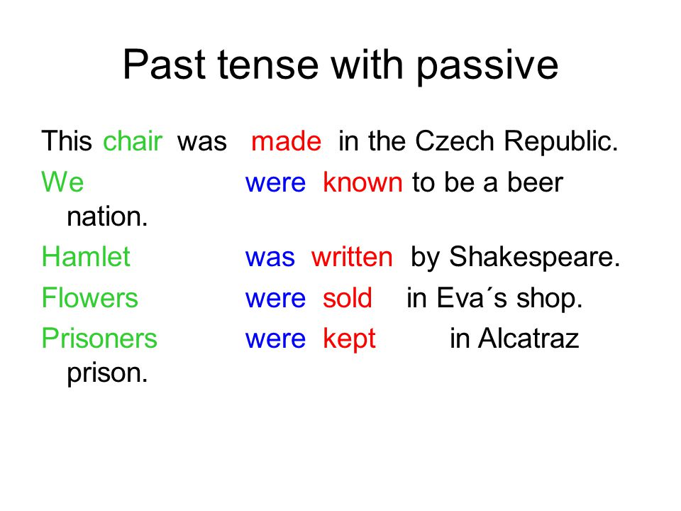 Past tense with passive This chair was made in the Czech Republic. We were known to be a beer nation. Hamlet was written by Shakespeare. Flowerswere s