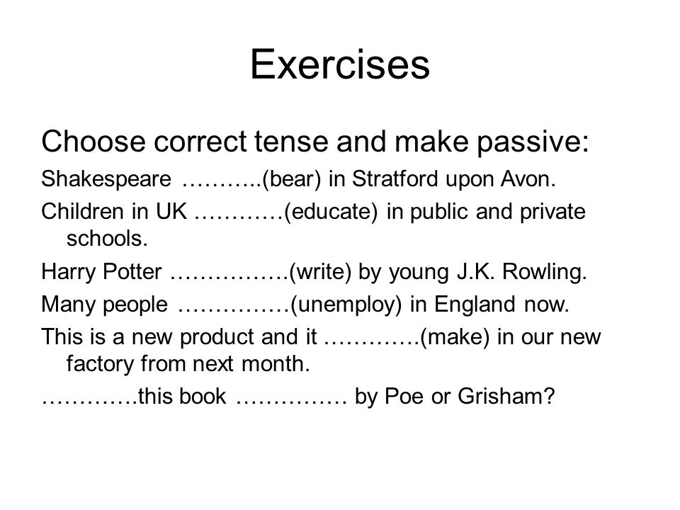 Exercises Choose correct tense and make passive: Shakespeare ………..(bear) in Stratford upon Avon. Children in UK …………(educate) in public and private sc