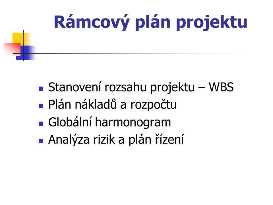Stanovení rozsahu projektu struktura členění prací (WBS) Fáze úvodní studie 1.Definice hranic systému 1.Deklarace záměru 2.Odborný článek 3.Diagram kontextu 2.Plánování projektu 1.Řešitelský tým - rozdělení funkcí 2.Rozpočet 3.Návrh řešení 4.Časový harmonogram projektu 5.Analýza rizik Fáze analytické studie 1.Seznam úloh 2.Datový model 3.Procesní model 4.Dynamický model 5.Definice uživatelského rozhraní 1.Fáze implementace a testování 1.Implementace modulů 2.Testování 2.Fáze uvedení do provozu 1.Instalace systému 2.Vyškolení obsluhy