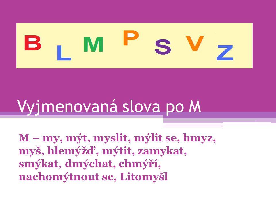 Vyjmenovaná slova po M M – my, mýt, myslit, mýlit se, hmyz, myš, hlemýžď, mýtit, zamykat, smýkat, dmýchat, chmýří, nachomýtnout se, Litomyšl