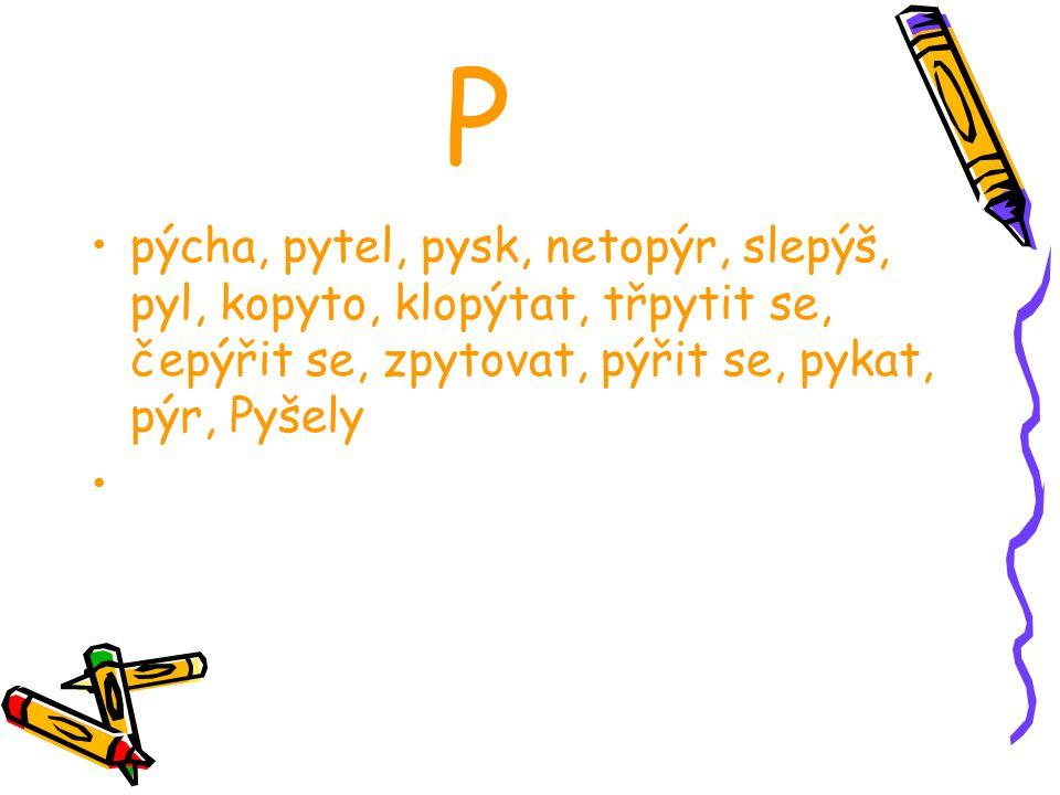 P pýcha, pytel, pysk, netopýr, slepýš, pyl, kopyto, klopýtat, třpytit se, čepýřit se, zpytovat, pýřit se, pykat, pýr, Pyšely