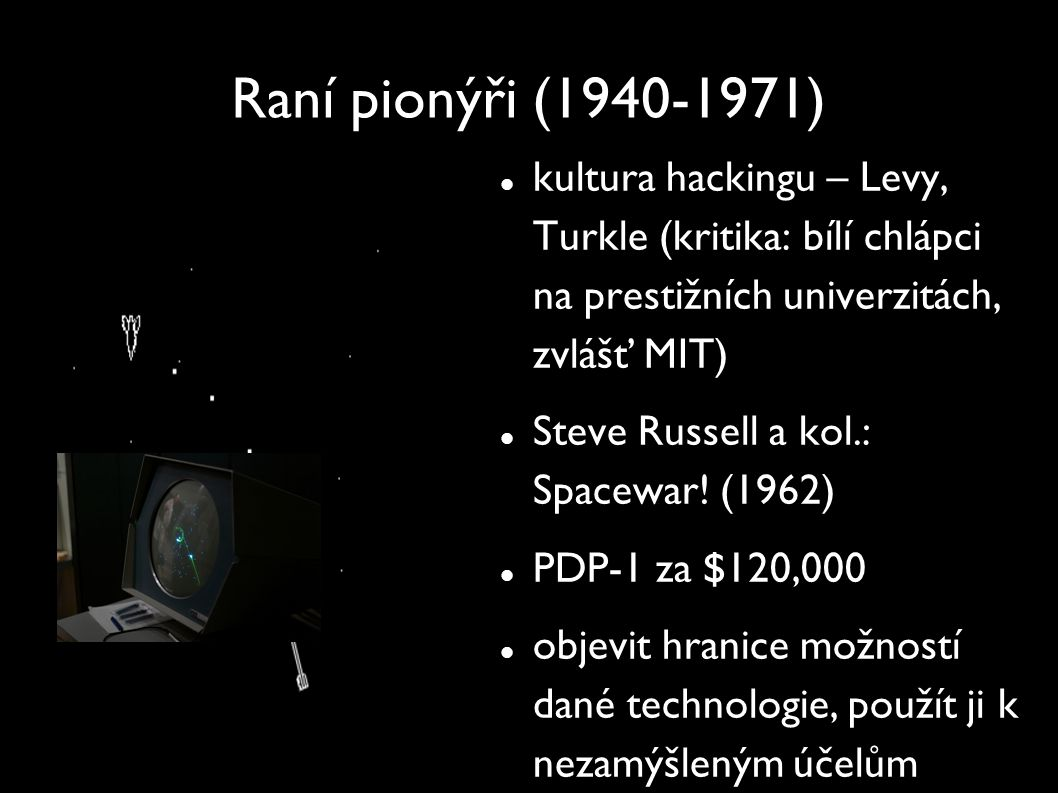 Raní pionýři (1940-1971) kultura hackingu – Levy, Turkle (kritika: bílí chlápci na prestižních univerzitách, zvlášť MIT) Steve Russell a kol.: Spacewa
