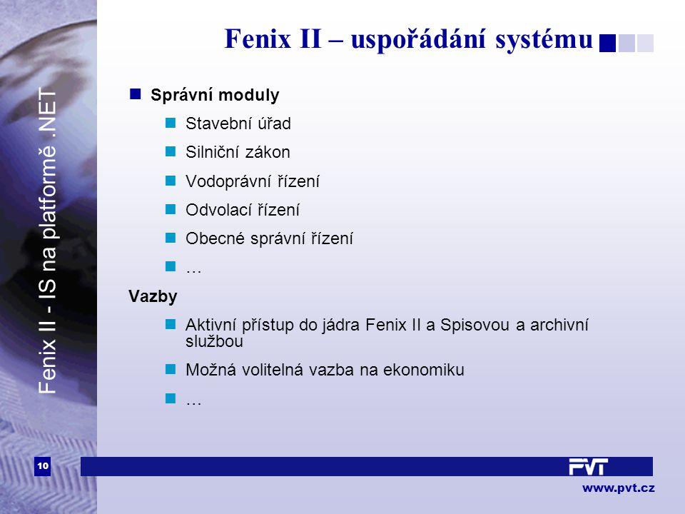 10 www.pvt.cz Fenix II – uspořádání systému Správní moduly Stavební úřad Silniční zákon Vodoprávní řízení Odvolací řízení Obecné správní řízení … Vazby Aktivní přístup do jádra Fenix II a Spisovou a archivní službou Možná volitelná vazba na ekonomiku … Fenix II - IS na platformě.NET