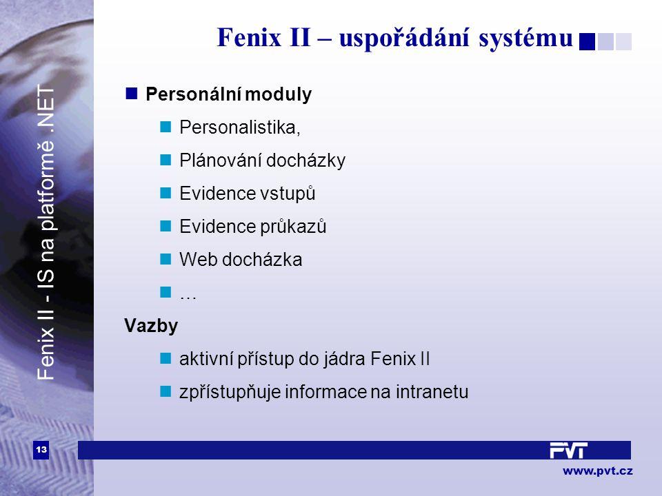 13 www.pvt.cz Fenix II – uspořádání systému Personální moduly Personalistika, Plánování docházky Evidence vstupů Evidence průkazů Web docházka … Vazby aktivní přístup do jádra Fenix II zpřístupňuje informace na intranetu Fenix II - IS na platformě.NET