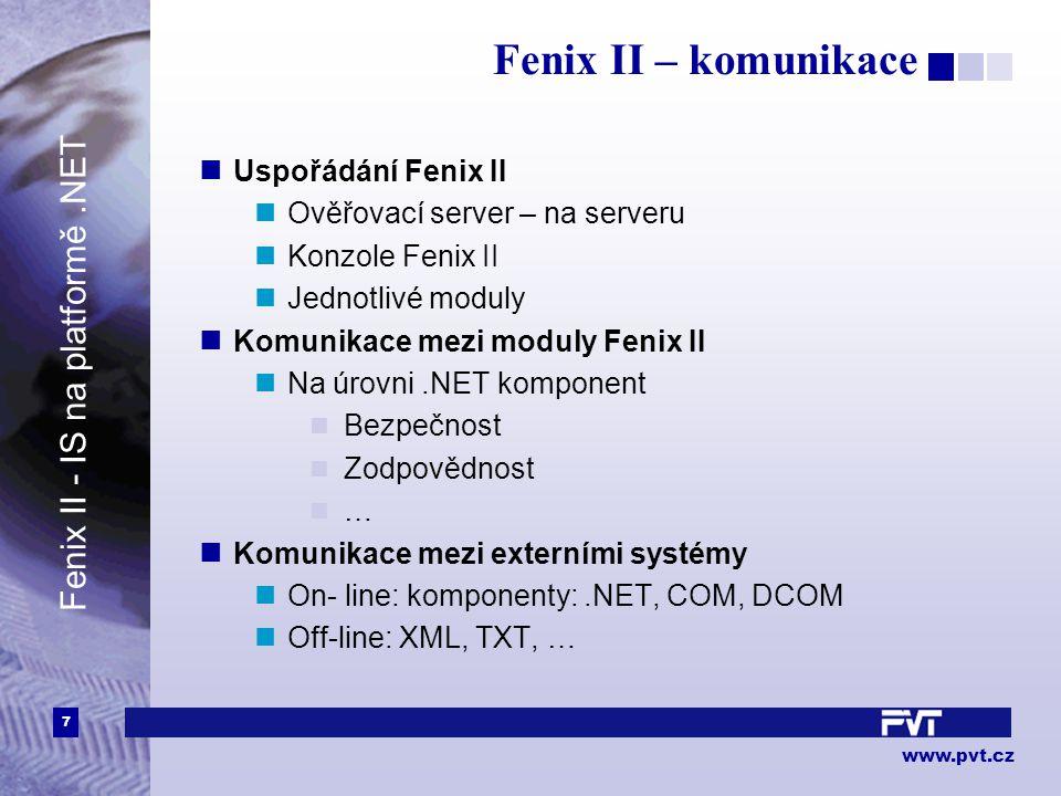 7 www.pvt.cz Fenix II – komunikace Fenix II - IS na platformě.NET Uspořádání Fenix II Ověřovací server – na serveru Konzole Fenix II Jednotlivé moduly Komunikace mezi moduly Fenix II Na úrovni.NET komponent Bezpečnost Zodpovědnost … Komunikace mezi externími systémy On- line: komponenty:.NET, COM, DCOM Off-line: XML, TXT, …