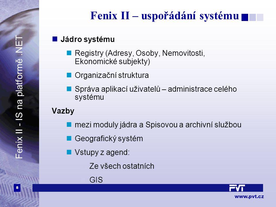 8 www.pvt.cz Fenix II – uspořádání systému Jádro systému Registry (Adresy, Osoby, Nemovitosti, Ekonomické subjekty) Organizační struktura Správa aplikací uživatelů – administrace celého systému Vazby mezi moduly jádra a Spisovou a archivní službou Geografický systém Vstupy z agend: Ze všech ostatních GIS Fenix II - IS na platformě.NET