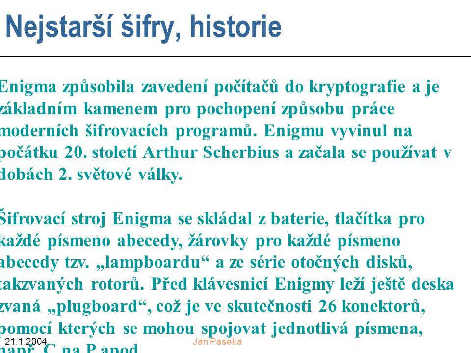 21.1.2004Jan Paseka Nejstarší šifry, historie Enigma způsobila zavedení počítačů do kryptografie a je základním kamenem pro pochopení způsobu práce moderních šifrovacích programů.