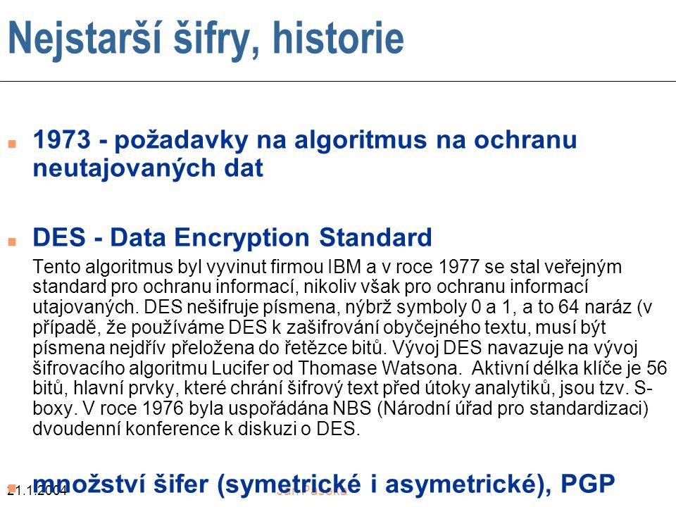 21.1.2004Jan Paseka Nejstarší šifry, historie n 1973 - požadavky na algoritmus na ochranu neutajovaných dat n DES - Data Encryption Standard Tento algoritmus byl vyvinut firmou IBM a v roce 1977 se stal veřejným standard pro ochranu informací, nikoliv však pro ochranu informací utajovaných.