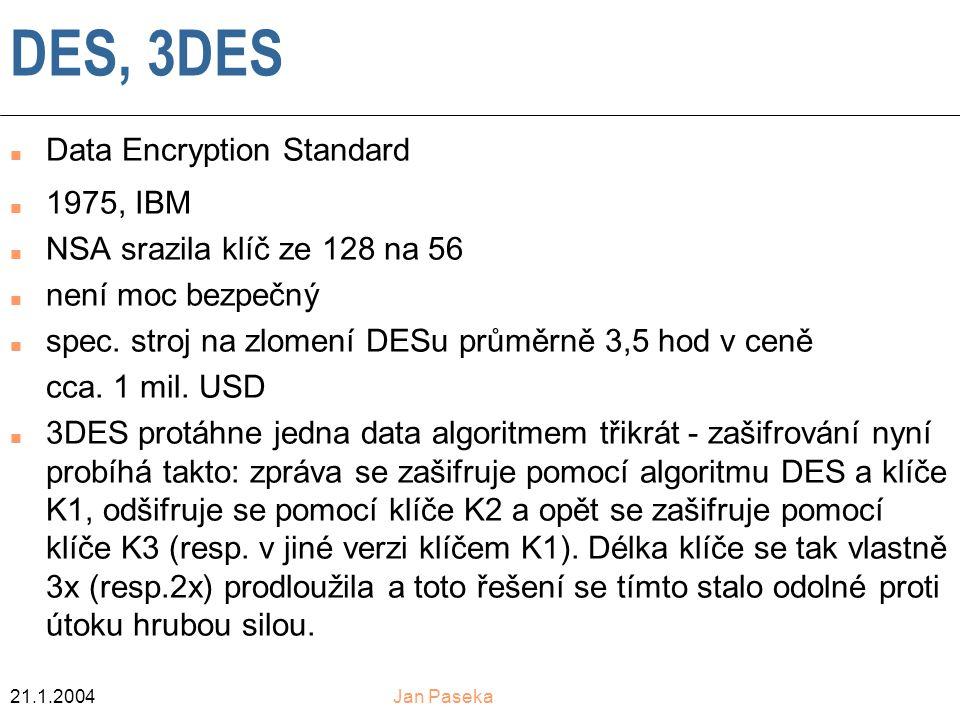 21.1.2004Jan Paseka DES, 3DES n Data Encryption Standard n 1975, IBM n NSA srazila klíč ze 128 na 56 n není moc bezpečný n spec.