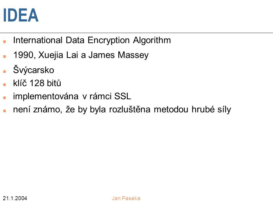 21.1.2004Jan Paseka IDEA n International Data Encryption Algorithm n 1990, Xuejia Lai a James Massey n Švýcarsko n klíč 128 bitů n implementována v rámci SSL n není známo, že by byla rozluštěna metodou hrubé síly