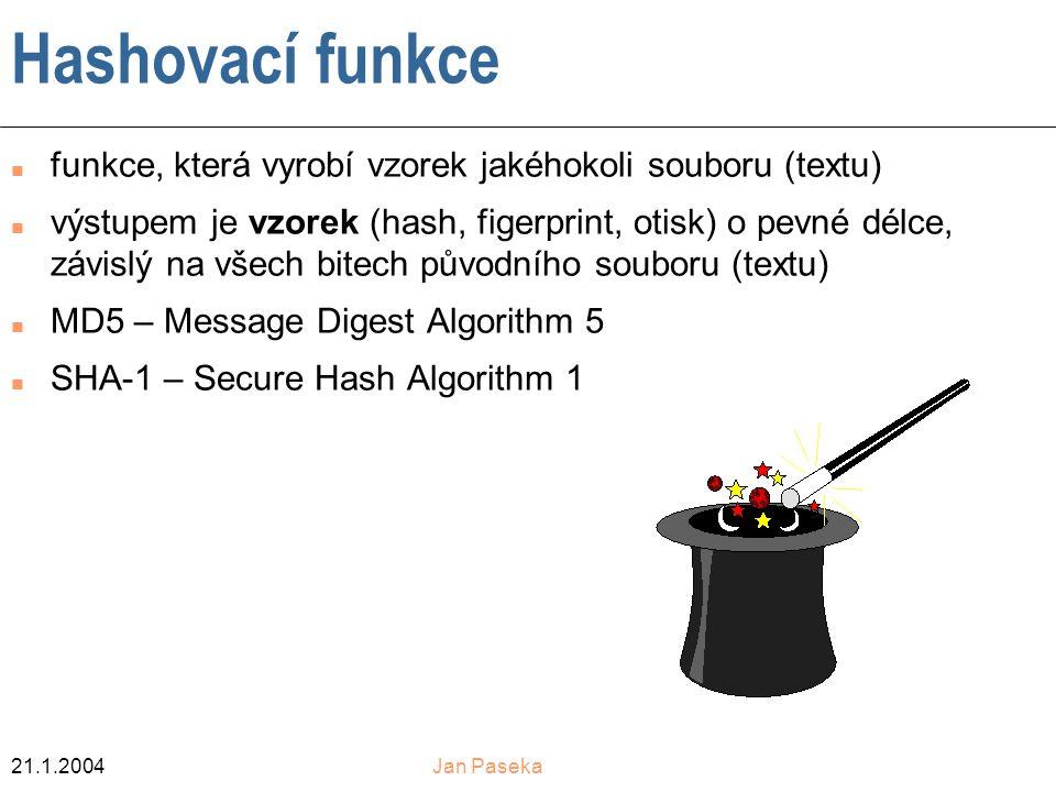 21.1.2004Jan Paseka Hashovací funkce n funkce, která vyrobí vzorek jakéhokoli souboru (textu) n výstupem je vzorek (hash, figerprint, otisk) o pevné délce, závislý na všech bitech původního souboru (textu) n MD5 – Message Digest Algorithm 5 n SHA-1 – Secure Hash Algorithm 1