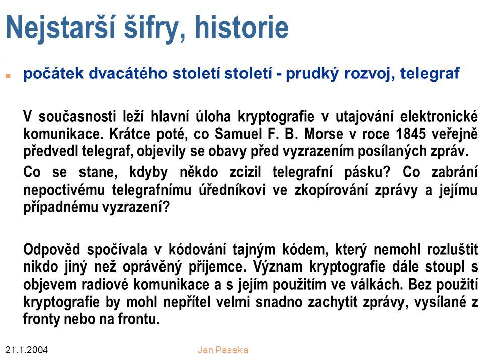 21.1.2004Jan Paseka Nejstarší šifry, historie n počátek dvacátého století století - prudký rozvoj, telegraf V současnosti leží hlavní úloha kryptografie v utajování elektronické komunikace.