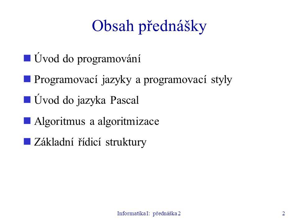 Informatika I: přednáška 22 Obsah přednášky Úvod do programování Programovací jazyky a programovací styly Úvod do jazyka Pascal Algoritmus a algoritmi