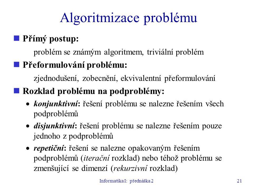 Informatika I: přednáška 221 Algoritmizace problému Přímý postup: problém se známým algoritmem, triviální problém Přeformulování problému: zjednodušen