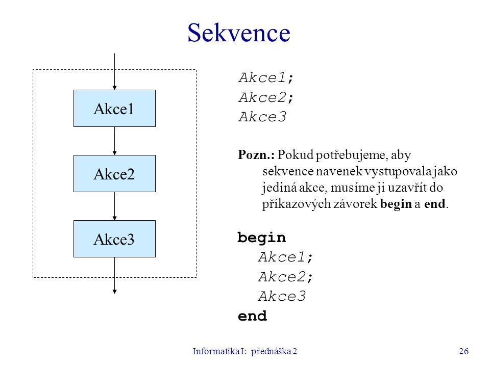 Informatika I: přednáška 226 Akce1; Akce2; Akce3 Pozn.: Pokud potřebujeme, aby sekvence navenek vystupovala jako jediná akce, musíme ji uzavřít do pří