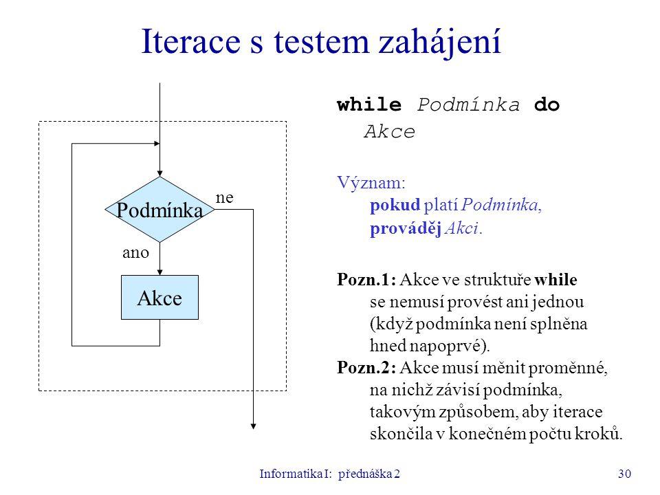 Informatika I: přednáška 230 Iterace s testem zahájení Podmínka Akce ano ne while Podmínka do Akce Význam: pokud platí Podmínka, prováděj Akci. Pozn.1