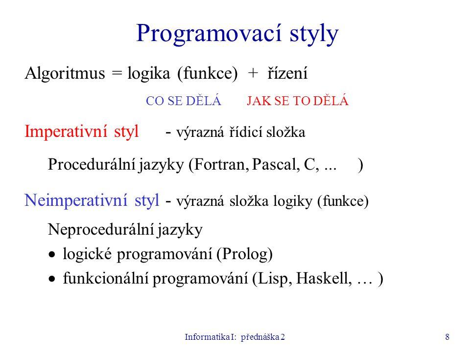 Informatika I: přednáška 28 Programovací styly Algoritmus = logika (funkce) + řízení CO SE DĚLÁ JAK SE TO DĚLÁ Imperativní styl- výrazná řídicí složka