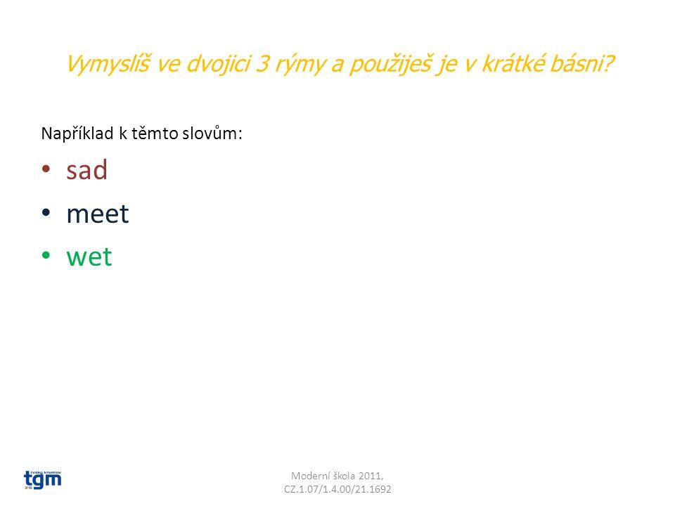 Vymyslíš ve dvojici 3 rýmy a použiješ je v krátké básni? Například k těmto slovům: sad meet wet Moderní škola 2011, CZ.1.07/1.4.00/21.1692