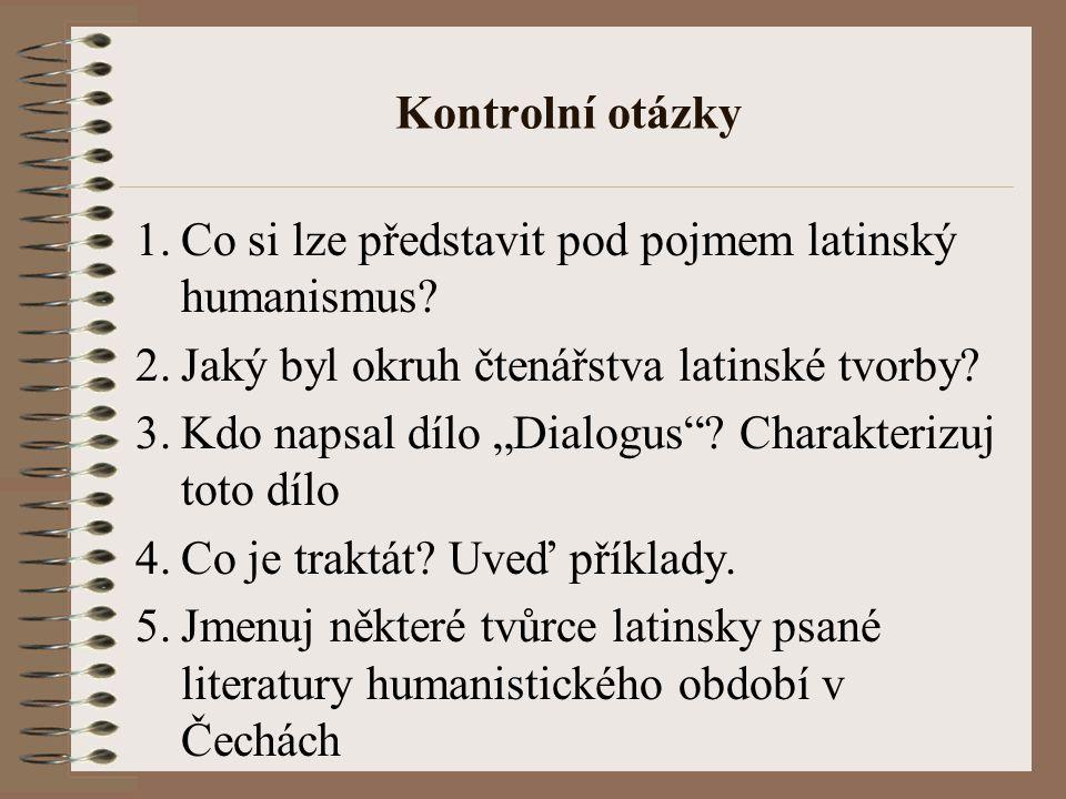"""Kontrolní otázky 1.Co si lze představit pod pojmem latinský humanismus? 2.Jaký byl okruh čtenářstva latinské tvorby? 3.Kdo napsal dílo """"Dialogus""""? Cha"""