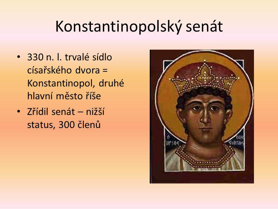 Konstantinopolský senát 330 n. l. trvalé sídlo císařského dvora = Konstantinopol, druhé hlavní město říše Zřídil senát – nižší status, 300 členů