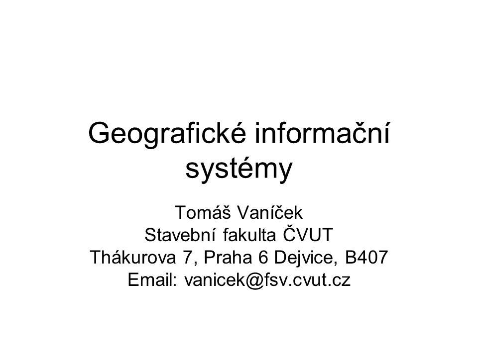 Geografické informační systémy Tomáš Vaníček Stavební fakulta ČVUT Thákurova 7, Praha 6 Dejvice, B407 Email: vanicek@fsv.cvut.cz