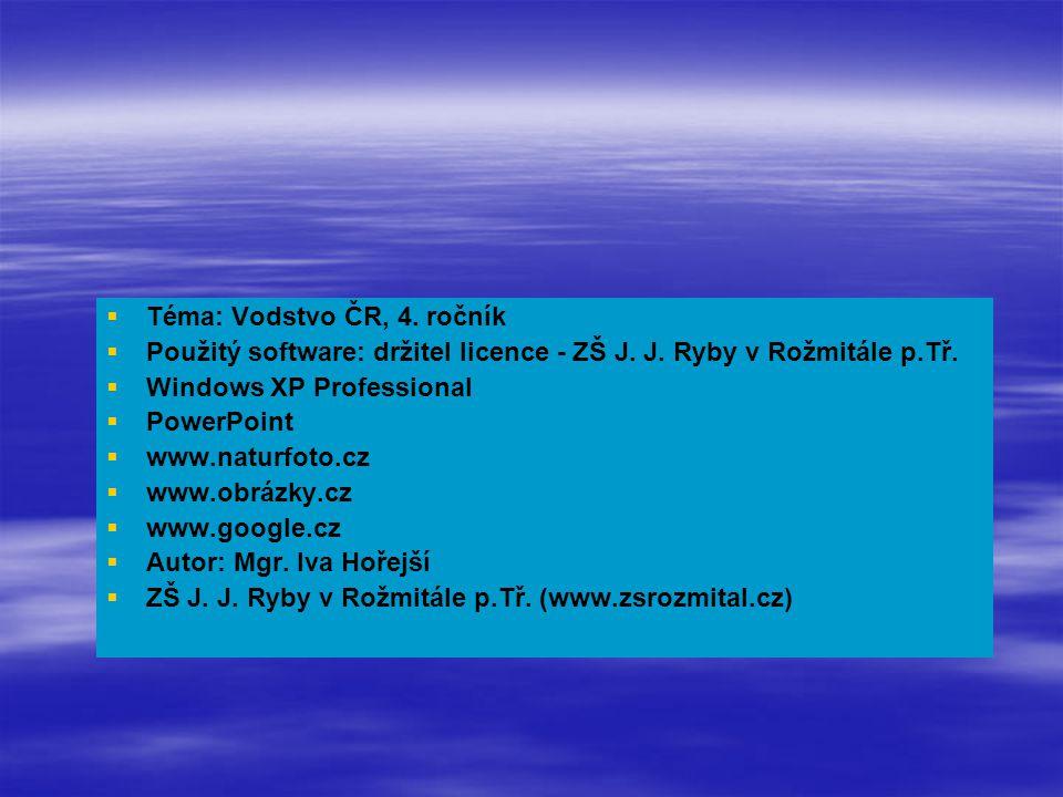   Téma: Vodstvo ČR, 4. ročník   Použitý software: držitel licence - ZŠ J. J. Ryby v Rožmitále p.Tř.   Windows XP Professional   PowerPoint  