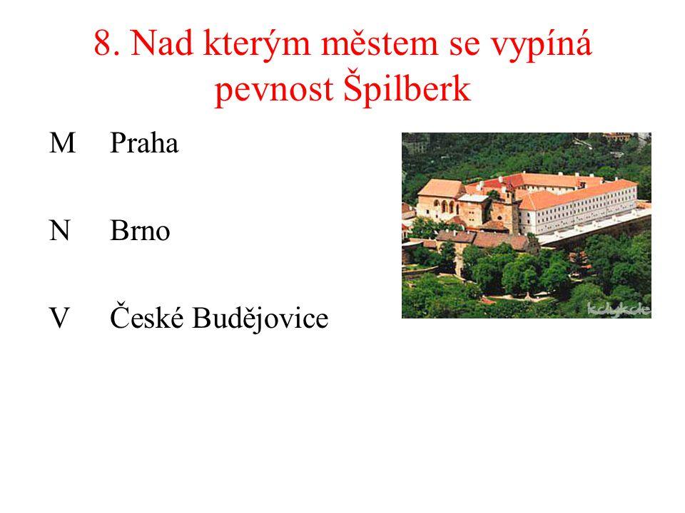 8. Nad kterým městem se vypíná pevnost Špilberk M Praha NBrno VČeské Budějovice