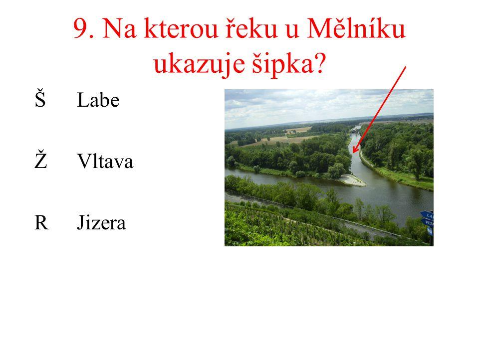 9. Na kterou řeku u Mělníku ukazuje šipka? Š Labe ŽVltava RJizera